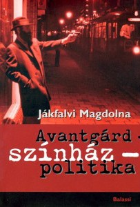 Jákfalvi Magdolna: Avantgárd - színház - politika